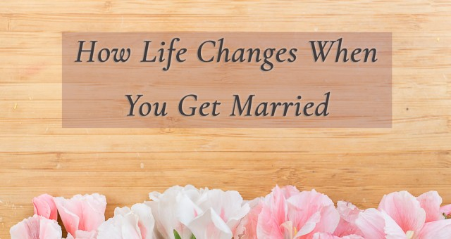 How Life Changes When You Get Married